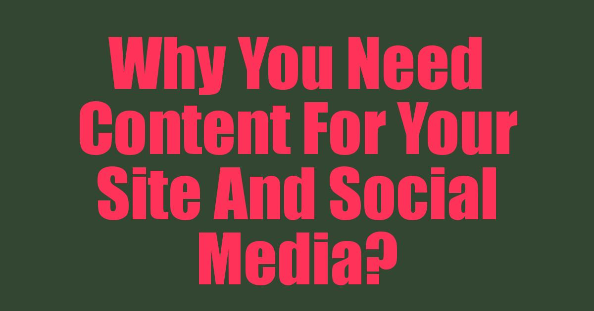 Why You Need Content For Your Site And Social Media?